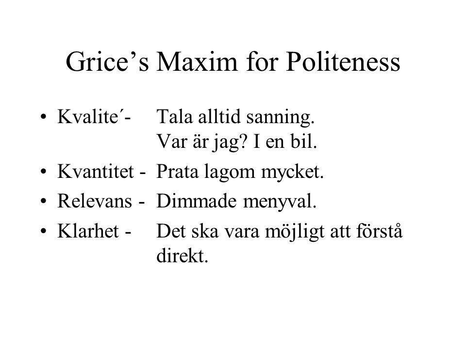 Grice's Maxim for Politeness Kvalite´- Tala alltid sanning. Var är jag? I en bil. Kvantitet -Prata lagom mycket. Relevans -Dimmade menyval. Klarhet -