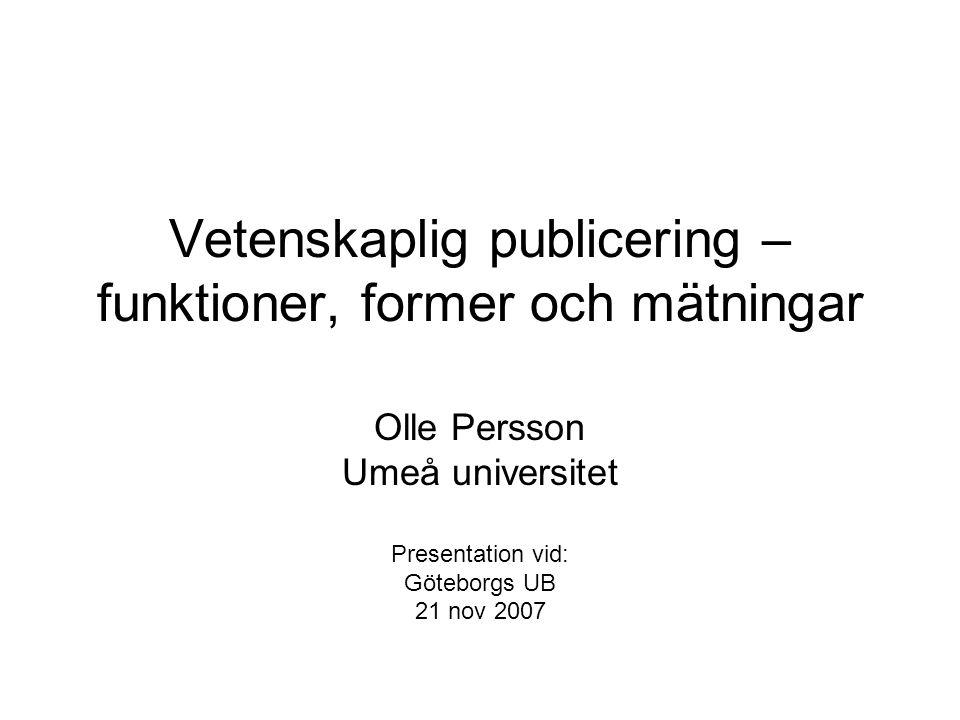 Vetenskaplig publicering – funktioner, former och mätningar Olle Persson Umeå universitet Presentation vid: Göteborgs UB 21 nov 2007