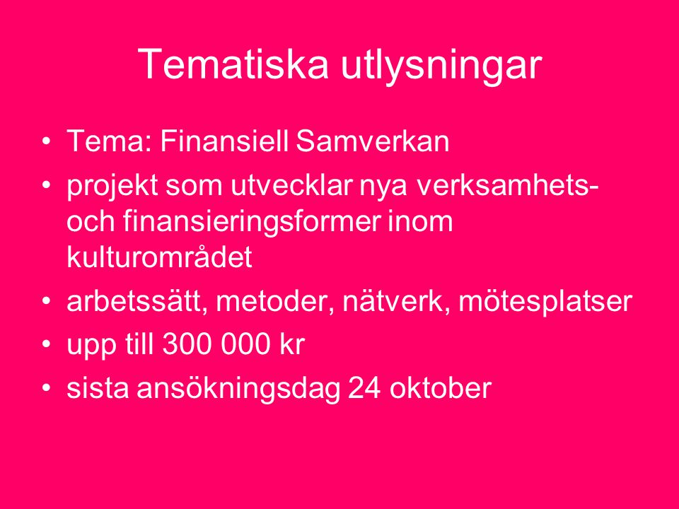 Tematiska utlysningar Tema: Finansiell Samverkan projekt som utvecklar nya verksamhets- och finansieringsformer inom kulturområdet arbetssätt, metoder, nätverk, mötesplatser upp till 300 000 kr sista ansökningsdag 24 oktober