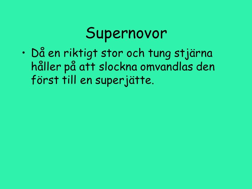 Supernovor Då en riktigt stor och tung stjärna håller på att slockna omvandlas den först till en superjätte.