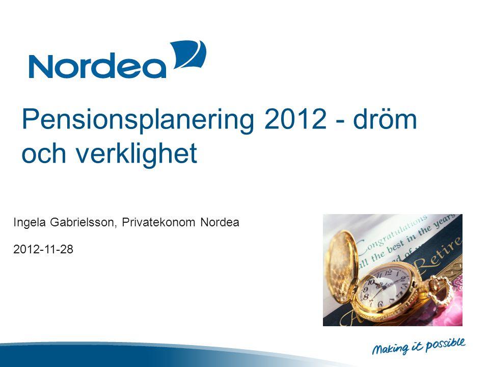 Pensionsplanering 2012 - dröm och verklighet Ingela Gabrielsson, Privatekonom Nordea 2012-11-28