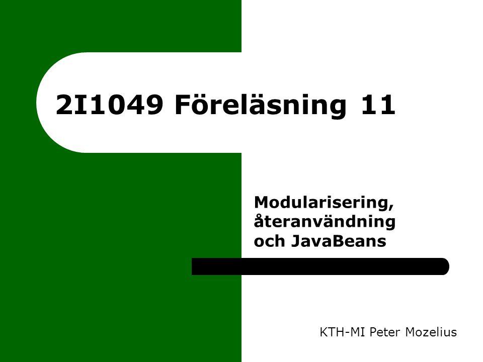 2I1049 Föreläsning 11 KTH-MI Peter Mozelius Modularisering, återanvändning och JavaBeans