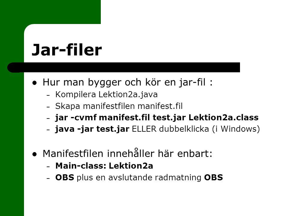 Jar-filer Hur man bygger och kör en jar-fil : – Kompilera Lektion2a.java – Skapa manifestfilen manifest.fil – jar -cvmf manifest.fil test.jar Lektion2a.class – java -jar test.jar ELLER dubbelklicka (i Windows) Manifestfilen innehåller här enbart: – Main-class: Lektion2a – OBS plus en avslutande radmatning OBS