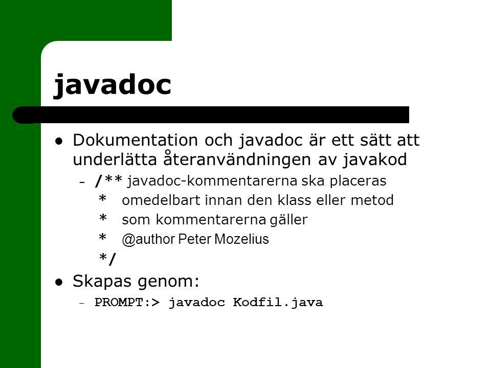 javadoc Dokumentation och javadoc är ett sätt att underlätta återanvändningen av javakod – /** javadoc-kommentarerna ska placeras * omedelbart innan den klass eller metod * som kommentarerna gäller * @author Peter Mozelius */ Skapas genom: – PROMPT:> javadoc Kodfil.java
