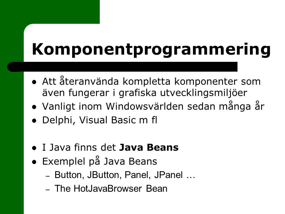 Komponentprogrammering Att återanvända kompletta komponenter som även fungerar i grafiska utvecklingsmiljöer Vanligt inom Windowsvärlden sedan många år Delphi, Visual Basic m fl I Java finns det Java Beans Exemplel på Java Beans – Button, JButton, Panel, JPanel … – The HotJavaBrowser Bean