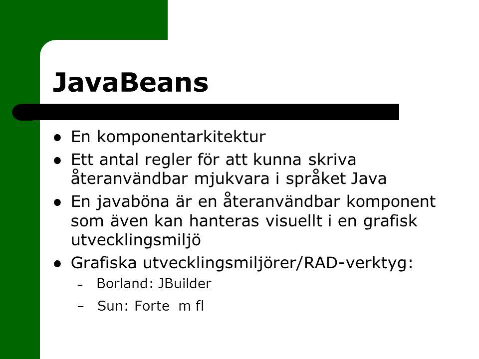 JavaBeans En komponentarkitektur Ett antal regler för att kunna skriva återanvändbar mjukvara i språket Java En javaböna är en återanvändbar komponent som även kan hanteras visuellt i en grafisk utvecklingsmiljö Grafiska utvecklingsmiljörer/RAD-verktyg: – Borland: JBuilder – Sun: Forte m fl