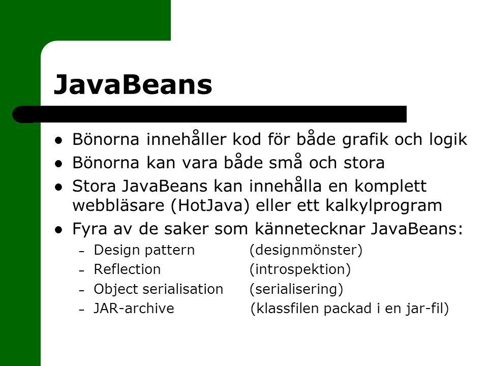 JavaBeans Bönorna innehåller kod för både grafik och logik Bönorna kan vara både små och stora Stora JavaBeans kan innehålla en komplett webbläsare (HotJava) eller ett kalkylprogram Fyra av de saker som kännetecknar JavaBeans: – Design pattern (designmönster) – Reflection (introspektion) – Object serialisation(serialisering) – JAR-archive (klassfilen packad i en jar-fil)