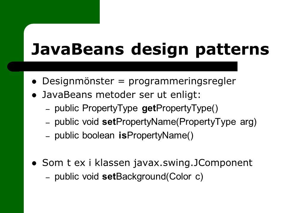 JavaBeans design patterns Designmönster = programmeringsregler JavaBeans metoder ser ut enligt: – public PropertyType getPropertyType() – public void setPropertyName(PropertyType arg) – public boolean isPropertyName() Som t ex i klassen javax.swing.JComponent – public void setBackground(Color c)