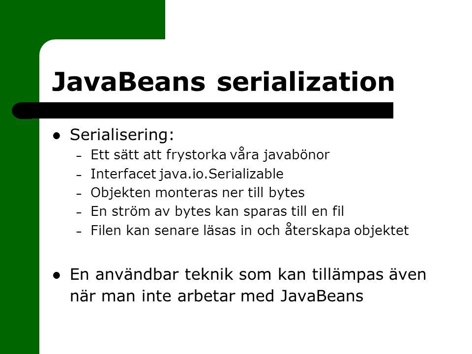 JavaBeans serialization Serialisering: – Ett sätt att frystorka våra javabönor – Interfacet java.io.Serializable – Objekten monteras ner till bytes – En ström av bytes kan sparas till en fil – Filen kan senare läsas in och återskapa objektet En användbar teknik som kan tillämpas även när man inte arbetar med JavaBeans