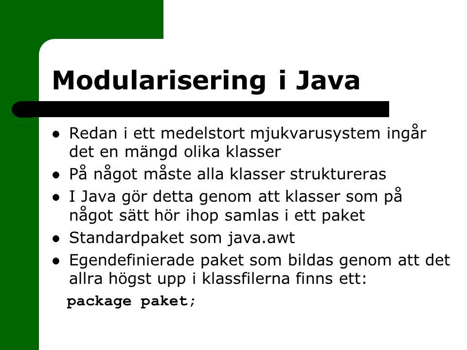 Modularisering i Java Redan i ett medelstort mjukvarusystem ingår det en mängd olika klasser På något måste alla klasser struktureras I Java gör detta genom att klasser som på något sätt hör ihop samlas i ett paket Standardpaket som java.awt Egendefinierade paket som bildas genom att det allra högst upp i klassfilerna finns ett: package paket;
