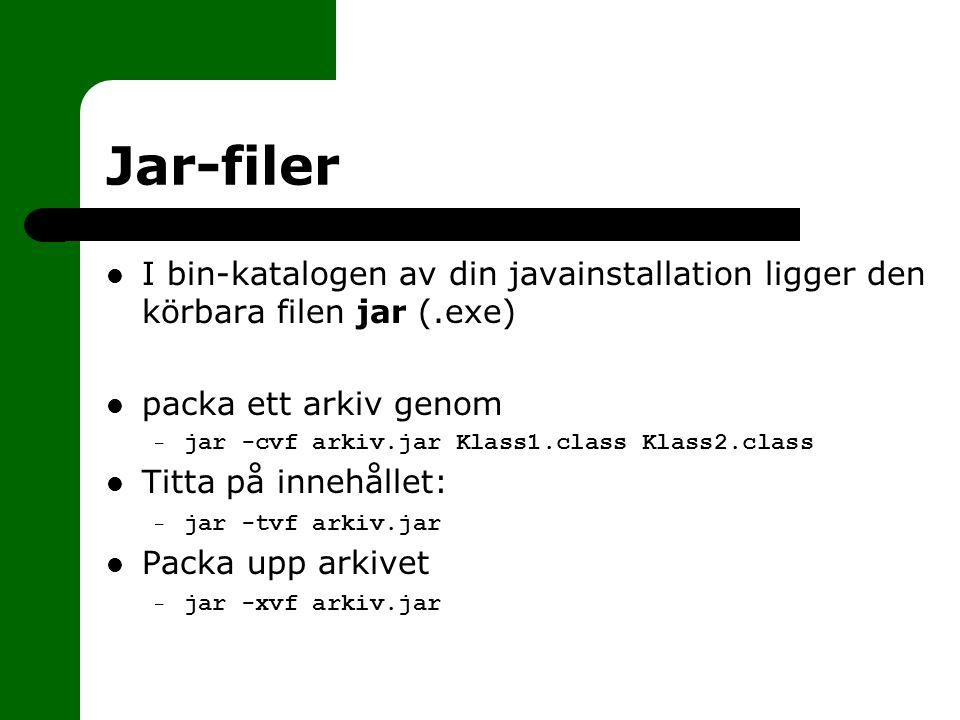 Jar-filer I bin-katalogen av din javainstallation ligger den körbara filen jar (.exe) packa ett arkiv genom – jar -cvf arkiv.jar Klass1.class Klass2.class Titta på innehållet: – jar -tvf arkiv.jar Packa upp arkivet – jar -xvf arkiv.jar
