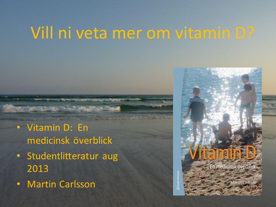 Vill ni veta mer om vitamin D? Vitamin D: En medicinsk överblick Studentlitteratur aug 2013 Martin Carlsson