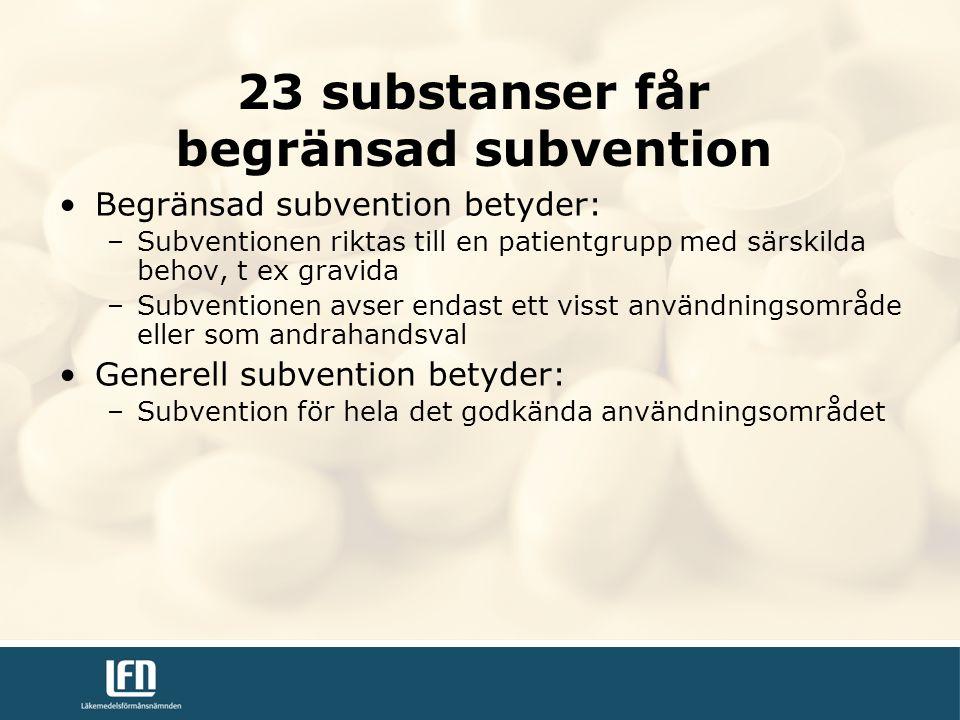 Begränsad subvention betyder: –Subventionen riktas till en patientgrupp med särskilda behov, t ex gravida –Subventionen avser endast ett visst användningsområde eller som andrahandsval Generell subvention betyder: –Subvention för hela det godkända användningsområdet 23 substanser får begränsad subvention
