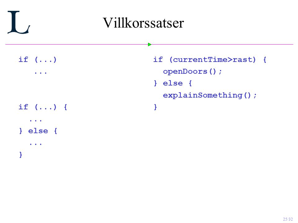 25/32 Villkorssatser if (...)... if (...) {... } else {... } if (currentTime>rast) { openDoors(); } else { explainSomething(); }
