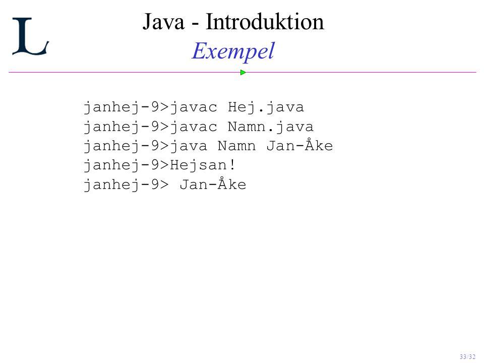 33/32 Java - Introduktion Exempel janhej-9>javac Hej.java janhej-9>javac Namn.java janhej-9>java Namn Jan-Åke janhej-9>Hejsan.