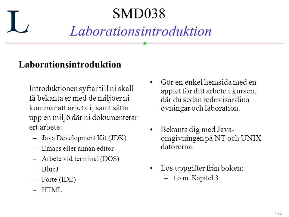 4/32 SMD038 Laborationsintroduktion Laborationsintroduktion Introduktionen syftar till ni skall få bekanta er med de miljöer ni kommar att arbeta i, samt sätta upp en miljö där ni dokumenterar ert arbete: –Java Development Kit (JDK) –Emacs eller annan editor –Arbete vid terminal (DOS) –BlueJ –Forte (IDE) –HTML Gör en enkel hemsida med en applet för ditt arbete i kursen, där du sedan redovisar dina övningar och laboration.