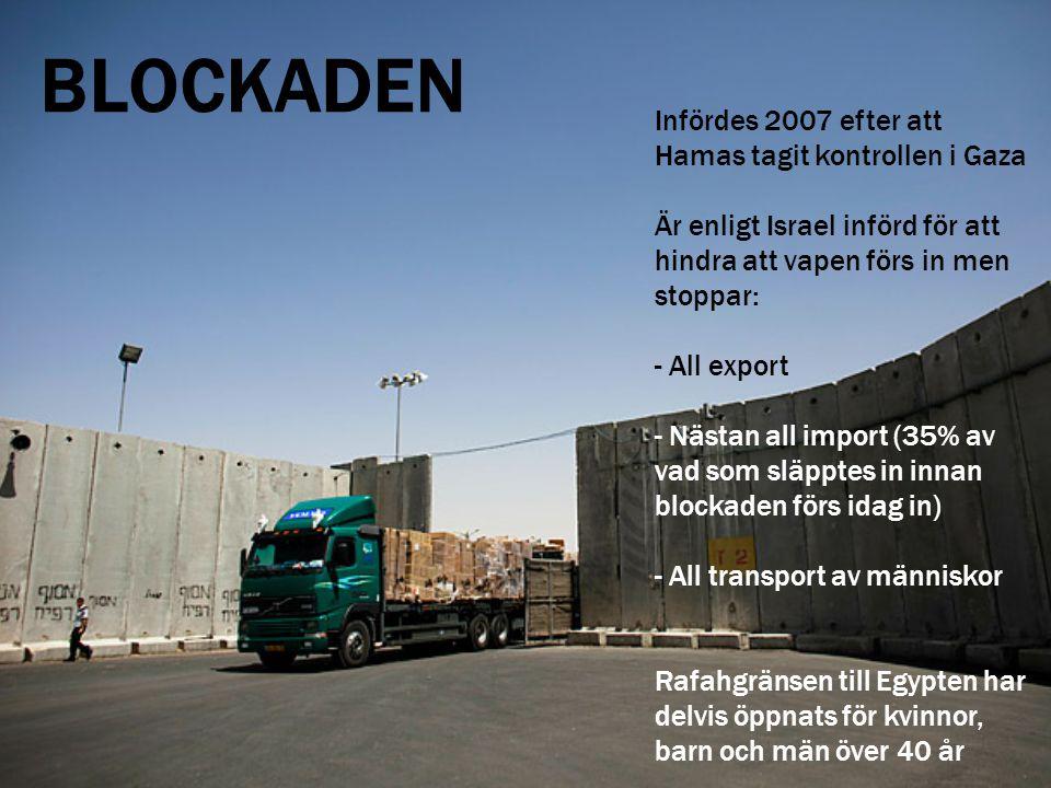 BLOCKADEN Infördes 2007 efter att Hamas tagit kontrollen i Gaza Är enligt Israel införd för att hindra att vapen förs in men stoppar: - All export - N