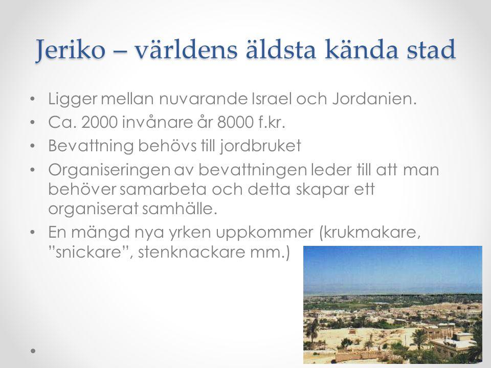 Jeriko – världens äldsta kända stad Ligger mellan nuvarande Israel och Jordanien. Ca. 2000 invånare år 8000 f.kr. Bevattning behövs till jordbruket Or