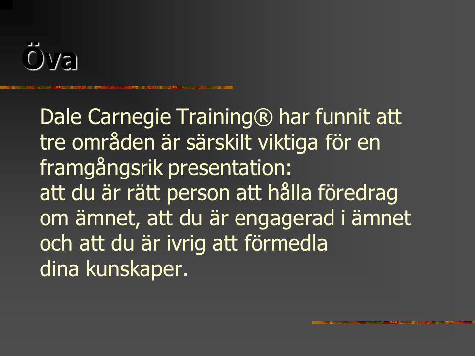 Öva Öva Dale Carnegie Training® har funnit att tre områden är särskilt viktiga för en framgångsrik presentation: att du är rätt person att hålla föredrag om ämnet, att du är engagerad i ämnet och att du är ivrig att förmedla dina kunskaper.