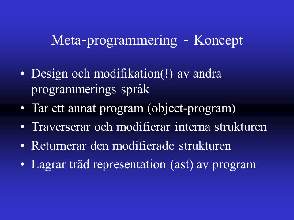 Meta - programmering - Koncept Design och modifikation(!) av andra programmerings språk Tar ett annat program (object-program) Traverserar och modifierar interna strukturen Returnerar den modifierade strukturen Lagrar träd representation (ast) av program