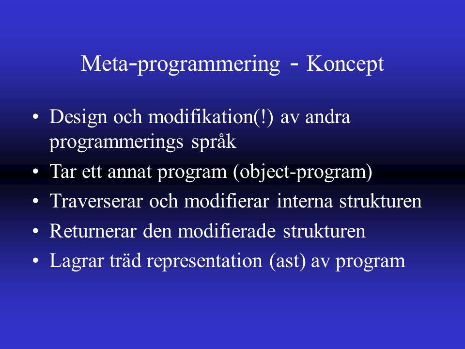Meta - programmering - Koncept Design och modifikation(!) av andra programmerings språk Tar ett annat program (object-program) Traverserar och modifierar interna strukturen Returnerar den modifierade strukturen Lagrar träd representation (ast) av program