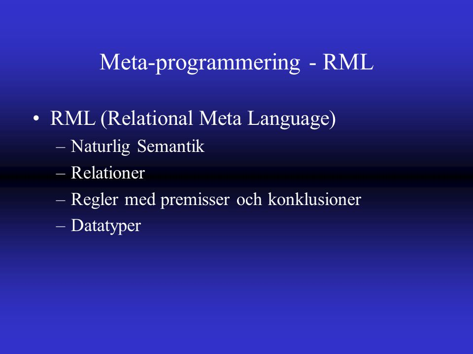 Meta-programmering - RML RML (Relational Meta Language) –Naturlig Semantik –Relationer –Regler med premisser och konklusioner –Datatyper