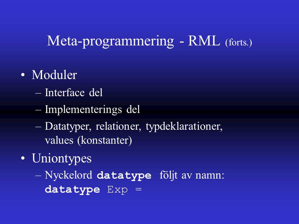 Meta-programmering - RML (forts.) Moduler –Interface del –Implementerings del –Datatyper, relationer, typdeklarationer, values (konstanter) Uniontypes –Nyckelord datatype följt av namn: datatype Exp =