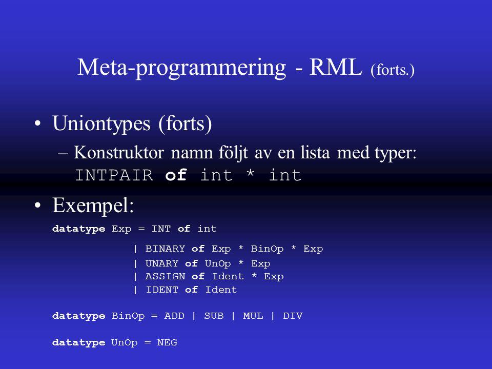 Meta-programmering - RML (forts.) Uniontypes (forts) –Konstruktor namn följt av en lista med typer: INTPAIR of int * int Exempel: datatype Exp = INT of int | BINARY of Exp * BinOp * Exp | UNARY of UnOp * Exp | ASSIGN of Ident * Exp | IDENT of Ident datatype BinOp = ADD | SUB | MUL | DIV datatype UnOp = NEG