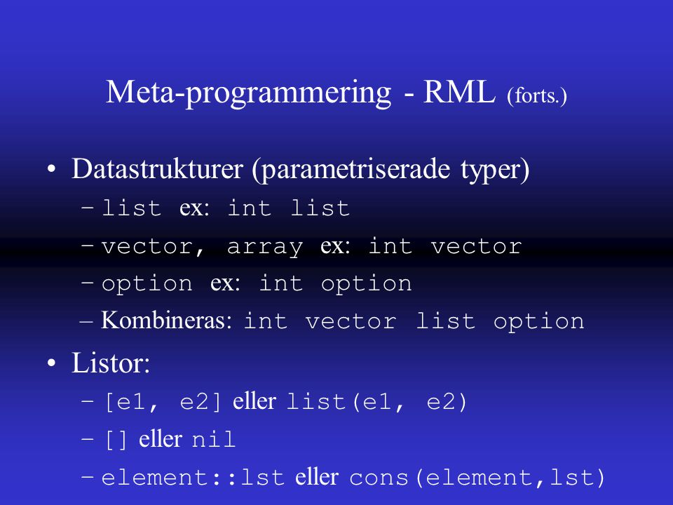 Meta-programmering - RML (forts.) Datastrukturer (parametriserade typer) –list ex: int list –vector, array ex: int vector –option ex: int option –Kombineras: int vector list option Listor: –[e1, e2] eller list(e1, e2) –[] eller nil –element::lst eller cons(element,lst)
