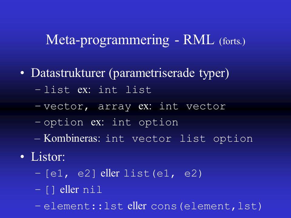 Meta-programmering - RML (forts.) Datastrukturer (parametriserade typer) –list ex: int list –vector, array ex: int vector –option ex: int option –Kombineras: int vector list option Listor: –[e1, e2] eller list(e1, e2) –[] eller nil –element::lst eller cons(element,lst)