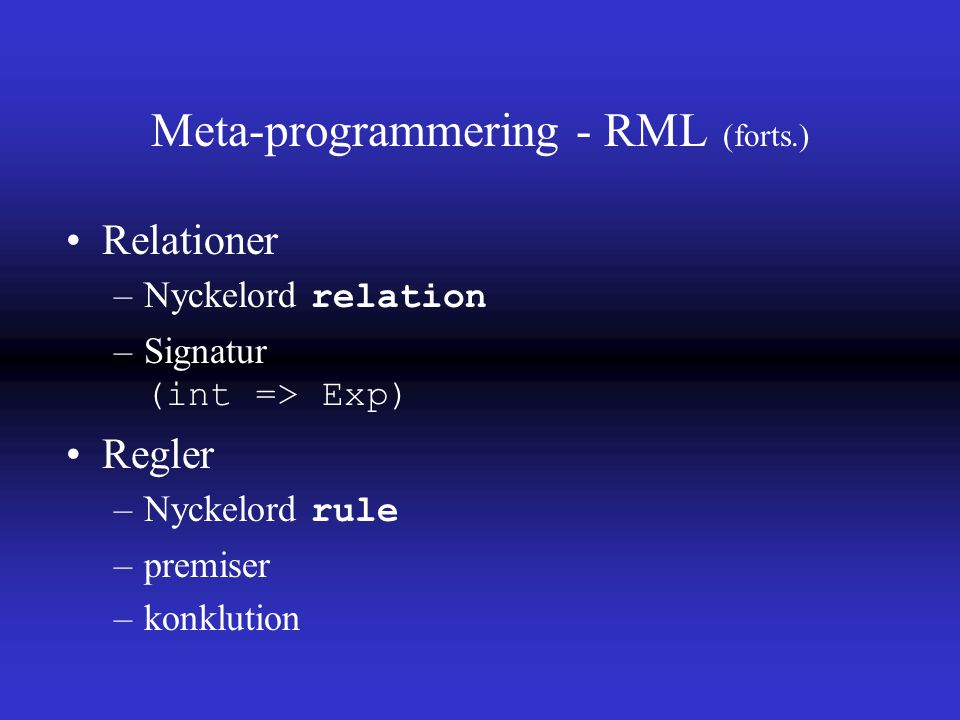 Meta-programmering - RML (forts.) Relationer –Nyckelord relation –Signatur (int => Exp) Regler –Nyckelord rule –premiser –konklution