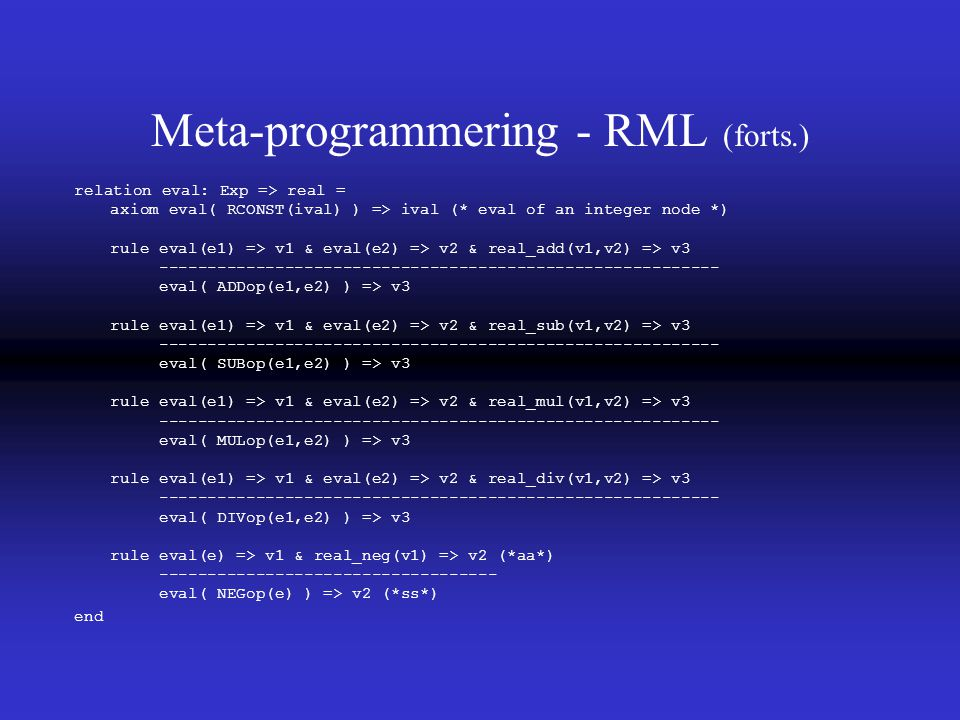 Meta-programmering - RML (forts.) relation eval: Exp => real = axiom eval( RCONST(ival) ) => ival (* eval of an integer node *) rule eval(e1) => v1 & eval(e2) => v2 & real_add(v1,v2) => v3 ---------------------------------------------------------- eval( ADDop(e1,e2) ) => v3 rule eval(e1) => v1 & eval(e2) => v2 & real_sub(v1,v2) => v3 ---------------------------------------------------------- eval( SUBop(e1,e2) ) => v3 rule eval(e1) => v1 & eval(e2) => v2 & real_mul(v1,v2) => v3 ---------------------------------------------------------- eval( MULop(e1,e2) ) => v3 rule eval(e1) => v1 & eval(e2) => v2 & real_div(v1,v2) => v3 ---------------------------------------------------------- eval( DIVop(e1,e2) ) => v3 rule eval(e) => v1 & real_neg(v1) => v2 (*aa*) ----------------------------------- eval( NEGop(e) ) => v2 (*ss*) end
