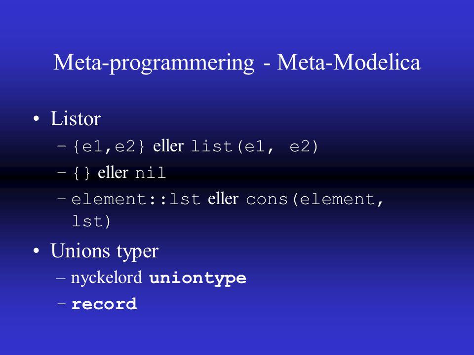 Meta-programmering - Meta-Modelica Listor –{e1,e2} eller list(e1, e2) –{} eller nil –element::lst eller cons(element, lst) Unions typer –nyckelord uniontype –record