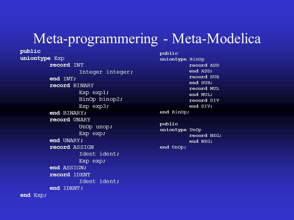 Meta-programmering - Meta-Modelica public uniontype Exp record INT Integer integer; end INT; record BINARY Exp exp1; BinOp binop2; Exp exp3; end BINARY; record UNARY UnOp unop; Exp exp; end UNARY; record ASSIGN Ident ident; Exp exp; end ASSIGN; record IDENT Ident ident; end IDENT; end Exp; public uniontype BinOp record ADD end ADD; record SUB end SUB; record MUL end MUL; record DIV end DIV; end BinOp; public uniontype UnOp record NEG; end NEG; end UnOp;
