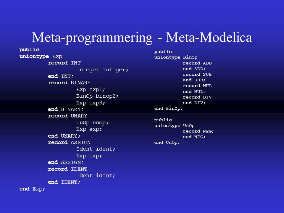 Meta-programmering - Meta-Modelica public uniontype Exp record INT Integer integer; end INT; record BINARY Exp exp1; BinOp binop2; Exp exp3; end BINARY; record UNARY UnOp unop; Exp exp; end UNARY; record ASSIGN Ident ident; Exp exp; end ASSIGN; record IDENT Ident ident; end IDENT; end Exp; public uniontype BinOp record ADD end ADD; record SUB end SUB; record MUL end MUL; record DIV end DIV; end BinOp; public uniontype UnOp record NEG; end NEG; end UnOp;