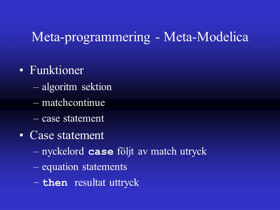Meta-programmering - Meta-Modelica Funktioner –algoritm sektion –matchcontinue –case statement Case statement –nyckelord case följt av match utryck –equation statements –then resultat uttryck