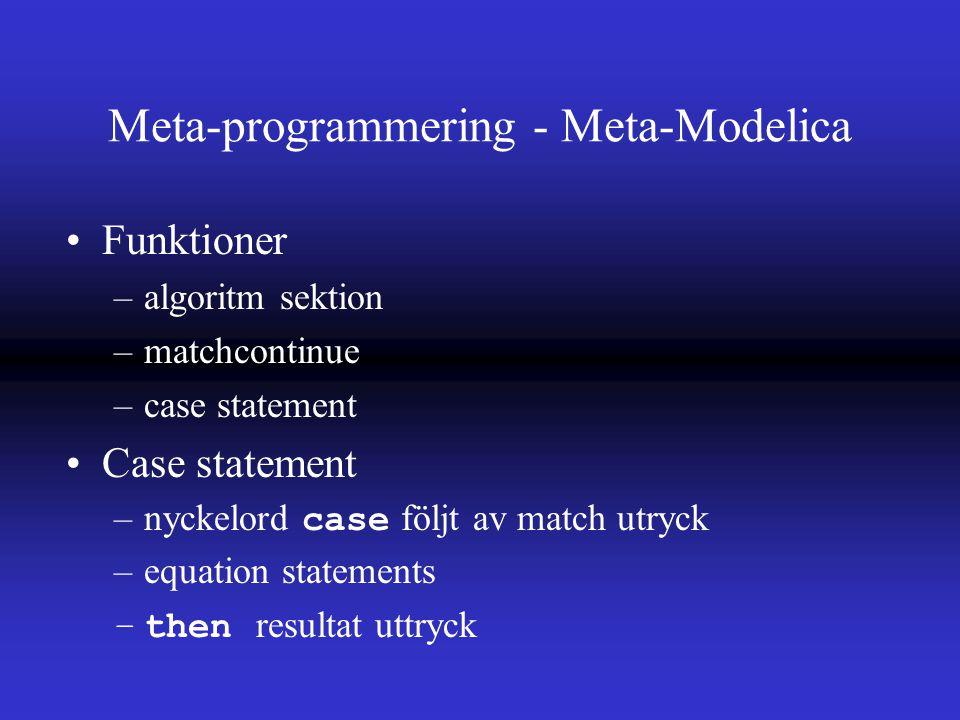 Meta-programmering - Meta-Modelica Funktioner –algoritm sektion –matchcontinue –case statement Case statement –nyckelord case följt av match utryck –equation statements –then resultat uttryck