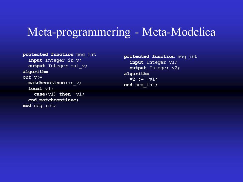 Meta-programmering - Meta-Modelica protected function neg_int input Integer v1; output Integer v2; algorithm v2 := -v1; end neg_int; protected function neg_int input Integer in_v; output Integer out_v; algorithm out_v:= matchcontinue(in_v) local v1; case(v1) then -v1; end matchcontinue; end neg_int;