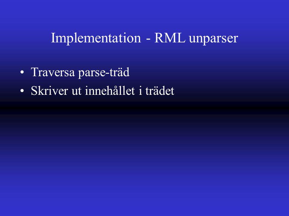 Implementation - RML unparser Traversa parse-träd Skriver ut innehållet i trädet