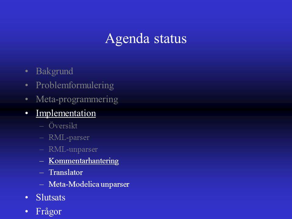 Agenda status Bakgrund Problemformulering Meta-programmering Implementation –Översikt –RML-parser –RML-unparser –Kommentarhantering –Translator –Meta-Modelica unparser Slutsats Frågor