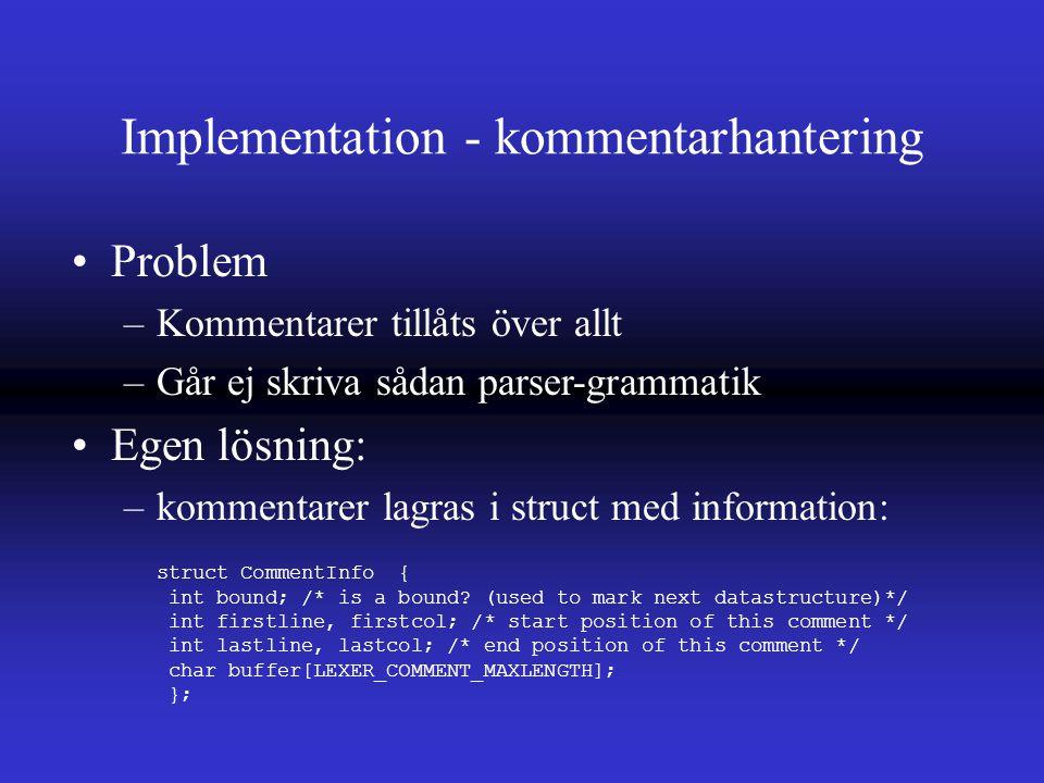Implementation - kommentarhantering Problem –Kommentarer tillåts över allt –Går ej skriva sådan parser-grammatik Egen lösning: –kommentarer lagras i struct med information: struct CommentInfo { int bound; /* is a bound.