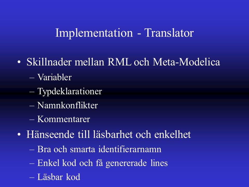 Implementation - Translator Skillnader mellan RML och Meta-Modelica –Variabler –Typdeklarationer –Namnkonflikter –Kommentarer Hänseende till läsbarhet och enkelhet –Bra och smarta identifierarnamn –Enkel kod och få genererade lines –Läsbar kod