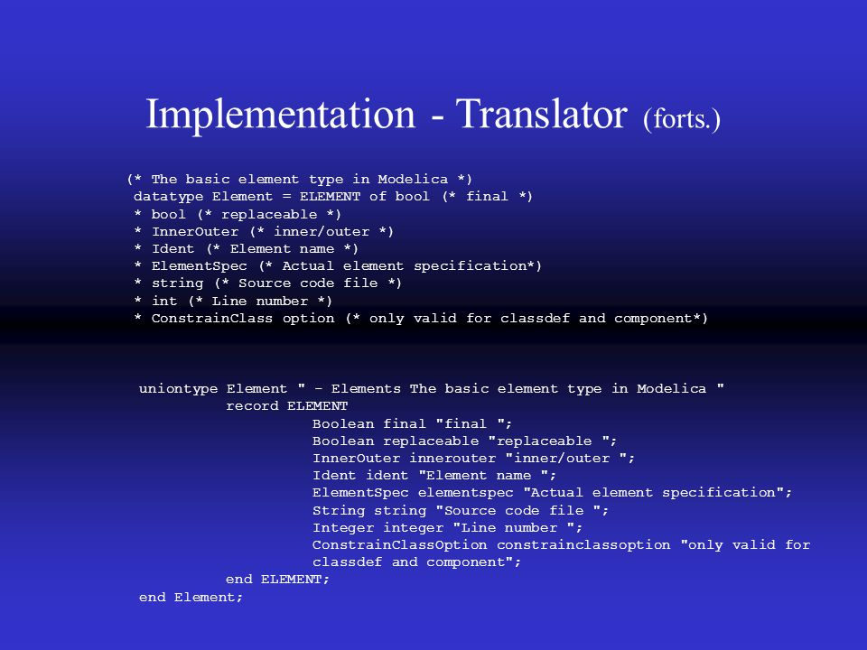 Implementation - Translator (forts.) (* The basic element type in Modelica *) datatype Element = ELEMENT of bool (* final *) * bool (* replaceable *) * InnerOuter (* inner/outer *) * Ident (* Element name *) * ElementSpec (* Actual element specification*) * string (* Source code file *) * int (* Line number *) * ConstrainClass option (* only valid for classdef and component*) uniontype Element - Elements The basic element type in Modelica record ELEMENT Boolean final final ; Boolean replaceable replaceable ; InnerOuter innerouter inner/outer ; Ident ident Element name ; ElementSpec elementspec Actual element specification ; String string Source code file ; Integer integer Line number ; ConstrainClassOption constrainclassoption only valid for classdef and component ; end ELEMENT; end Element;