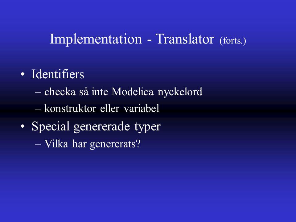 Implementation - Translator (forts.) Identifiers –checka så inte Modelica nyckelord –konstruktor eller variabel Special genererade typer –Vilka har genererats