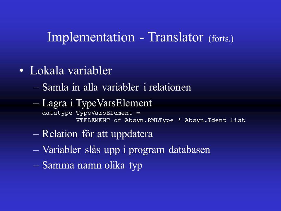 Implementation - Translator (forts.) Lokala variabler –Samla in alla variabler i relationen –Lagra i TypeVarsElement datatype TypeVarsElement = VTELEMENT of Absyn.RMLType * Absyn.Ident list –Relation för att uppdatera –Variabler slås upp i program databasen –Samma namn olika typ