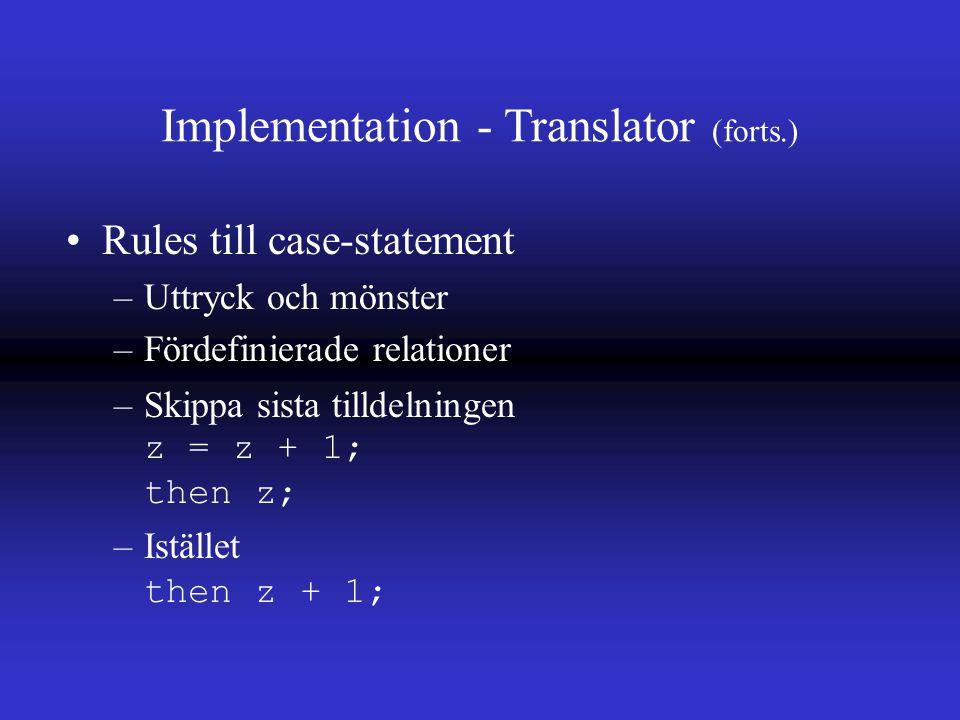 Implementation - Translator (forts.) Rules till case-statement –Uttryck och mönster –Fördefinierade relationer –Skippa sista tilldelningen z = z + 1; then z; –Istället then z + 1;