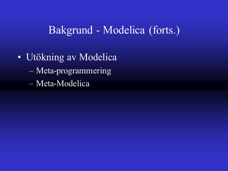 Bakgrund - Modelica (forts.) Utökning av Modelica –Meta-programmering –Meta-Modelica
