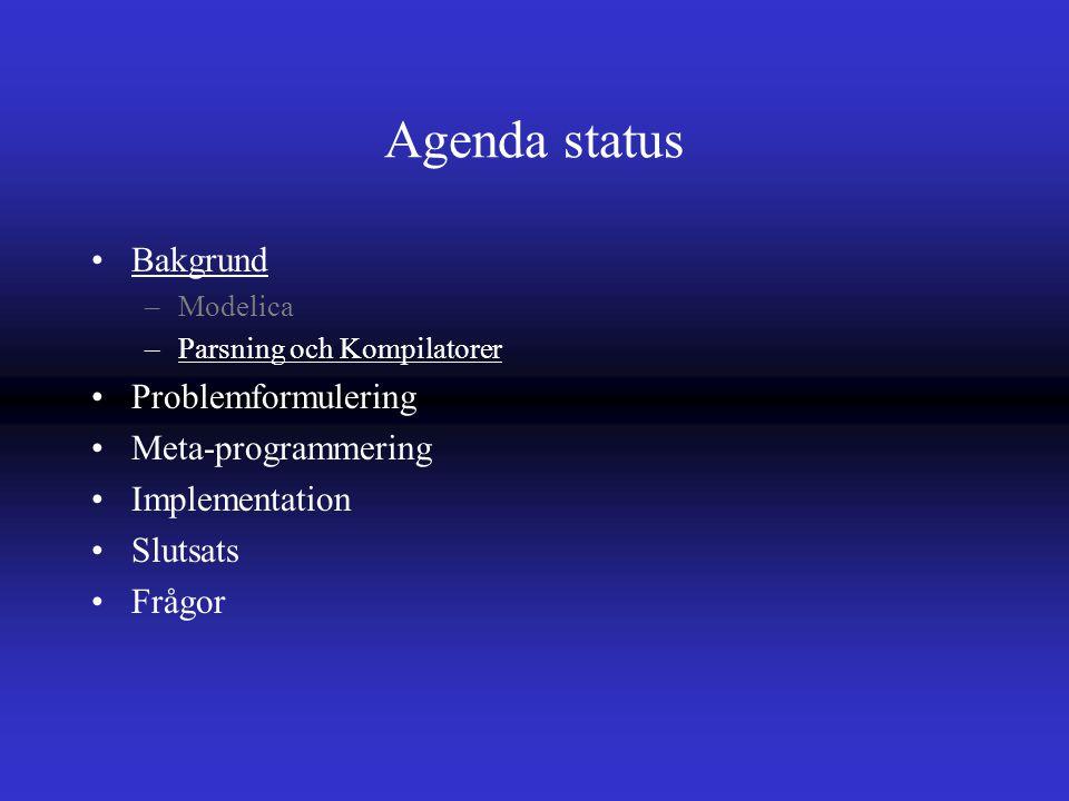 Agenda status Bakgrund –Modelica –Parsning och Kompilatorer Problemformulering Meta-programmering Implementation Slutsats Frågor