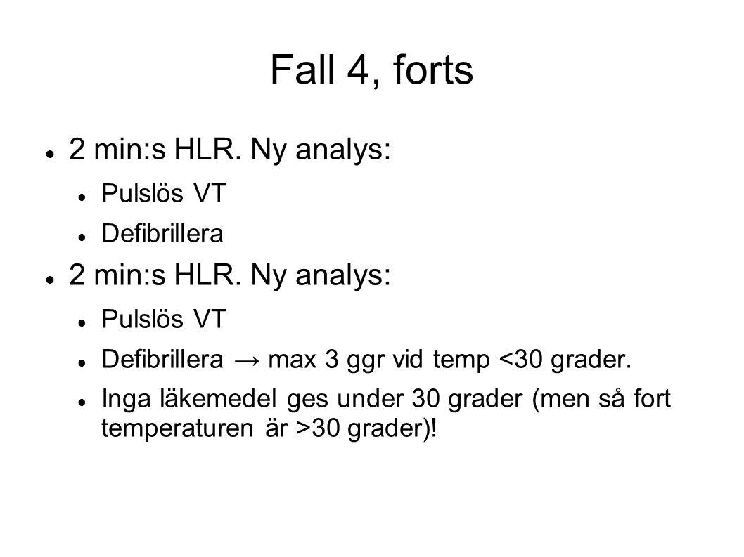 Fall 4, forts 2 min:s HLR. Ny analys: Pulslös VT Defibrillera 2 min:s HLR. Ny analys: Pulslös VT Defibrillera → max 3 ggr vid temp <30 grader. Inga lä