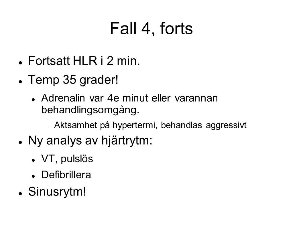 Fall 4, forts Fortsatt HLR i 2 min. Temp 35 grader! Adrenalin var 4e minut eller varannan behandlingsomgång.  Aktsamhet på hypertermi, behandlas aggr